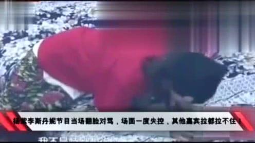 杨紫李斯丹妮节目当场翻脸对骂场面一度失控其他嘉宾拉都拉不住